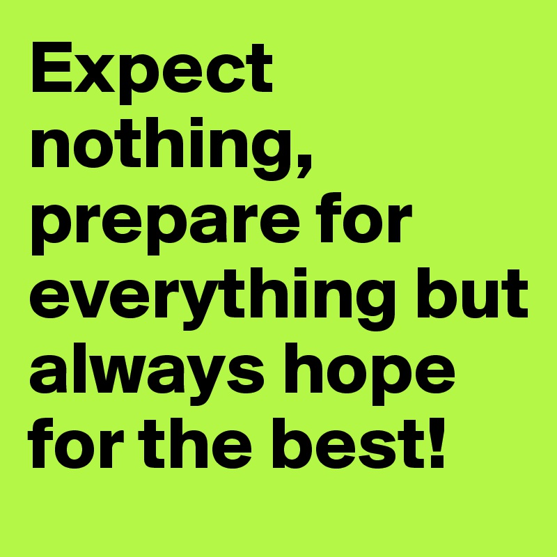 Expect nothing, prepare for everything but always hope for the best!