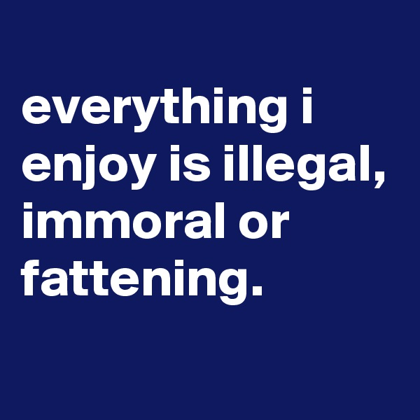 everything i enjoy is illegal, immoral or fattening.