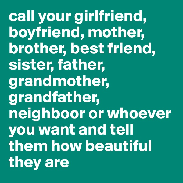call your girlfriend, boyfriend, mother, brother, best friend, sister, father, grandmother, grandfather, neighboor or whoever you want and tell them how beautiful they are