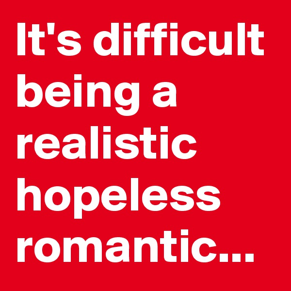 It's difficult being a realistic hopeless romantic...
