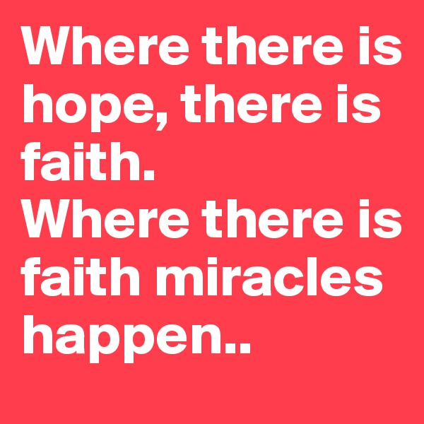 Where there is hope, there is faith.  Where there is faith miracles happen..