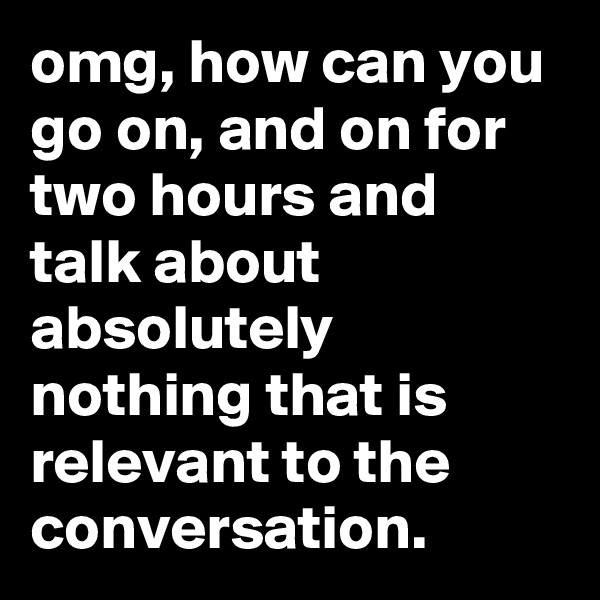 omg, how can you go on, and on for two hours and talk about absolutely nothing that is relevant to the conversation.