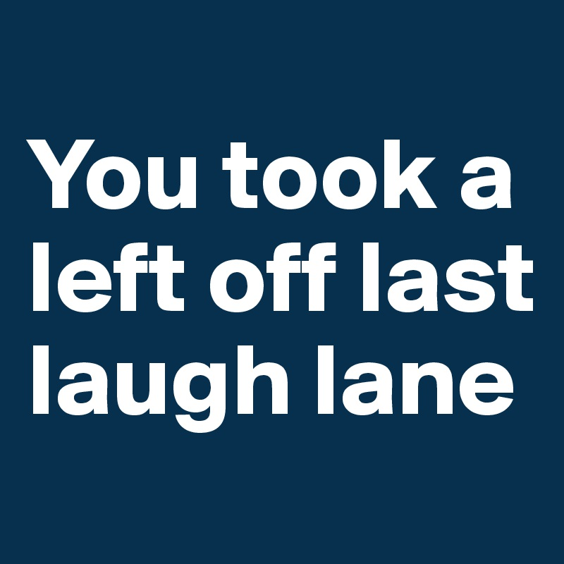 You took a left off last laugh lane