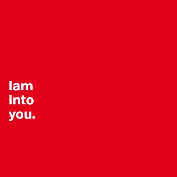 Iam into  you.