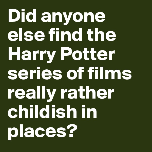 Did anyone else find the Harry Potter series of films really rather childish in places?