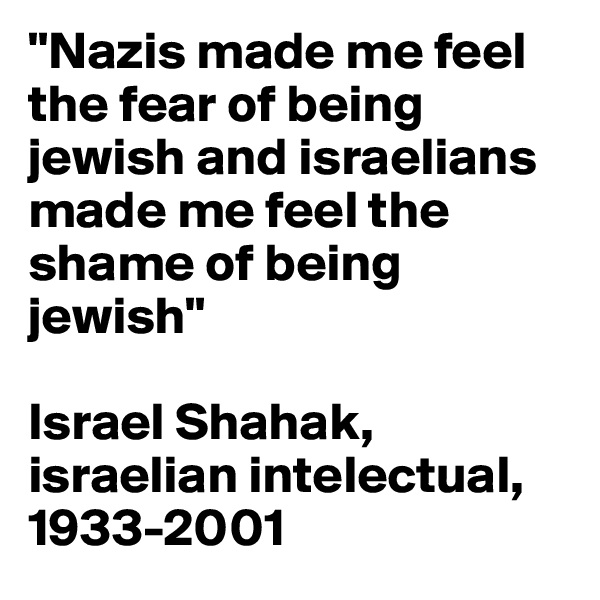 """Nazis made me feel the fear of being jewish and israelians made me feel the shame of being jewish""   Israel Shahak, israelian intelectual, 1933-2001"