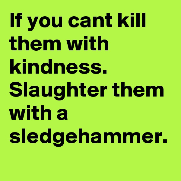 If you cant kill them with kindness.  Slaughter them with a sledgehammer.