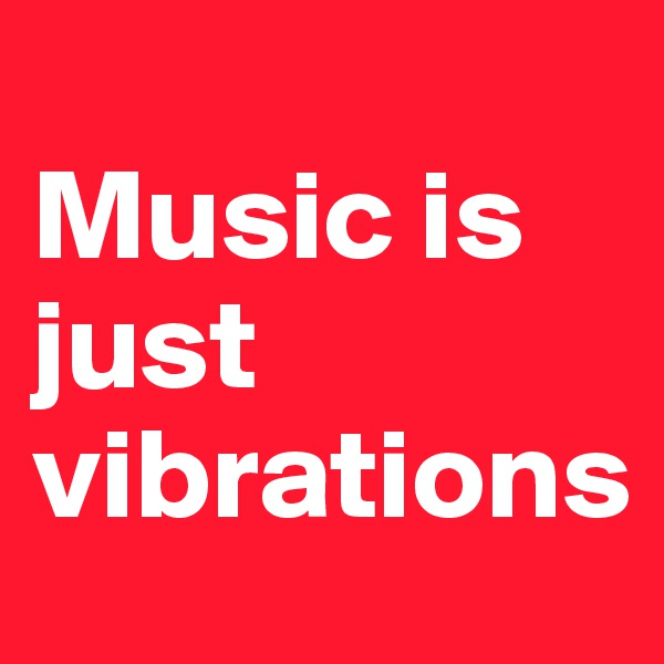 Music is just vibrations