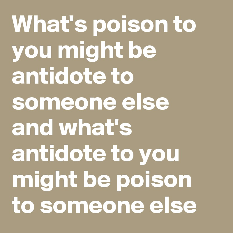 What's poison to you might be antidote to someone else and what's antidote to you might be poison to someone else