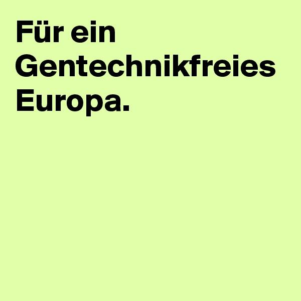 Für ein Gentechnikfreies Europa.