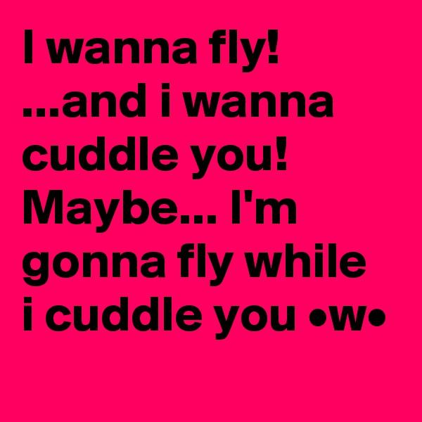 I wanna fly! ...and i wanna cuddle you! Maybe... I'm gonna fly while i cuddle you •w•