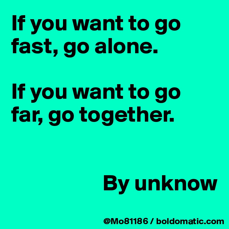 If you want to go fast, go alone.  If you want to go far, go together.                        By unknow