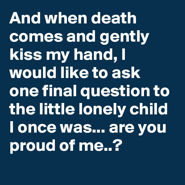 And when death comes and gently kiss my hand, I would like to ask one final question to the little lonely child I once was... are you proud of me..?