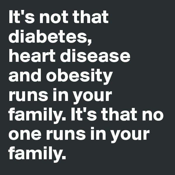 It's not that diabetes, heart disease and obesity runs in your family. It's that no one runs in your family.