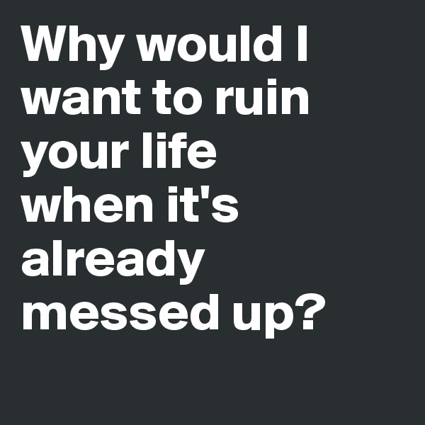 Why would I want to ruin your life  when it's already messed up?