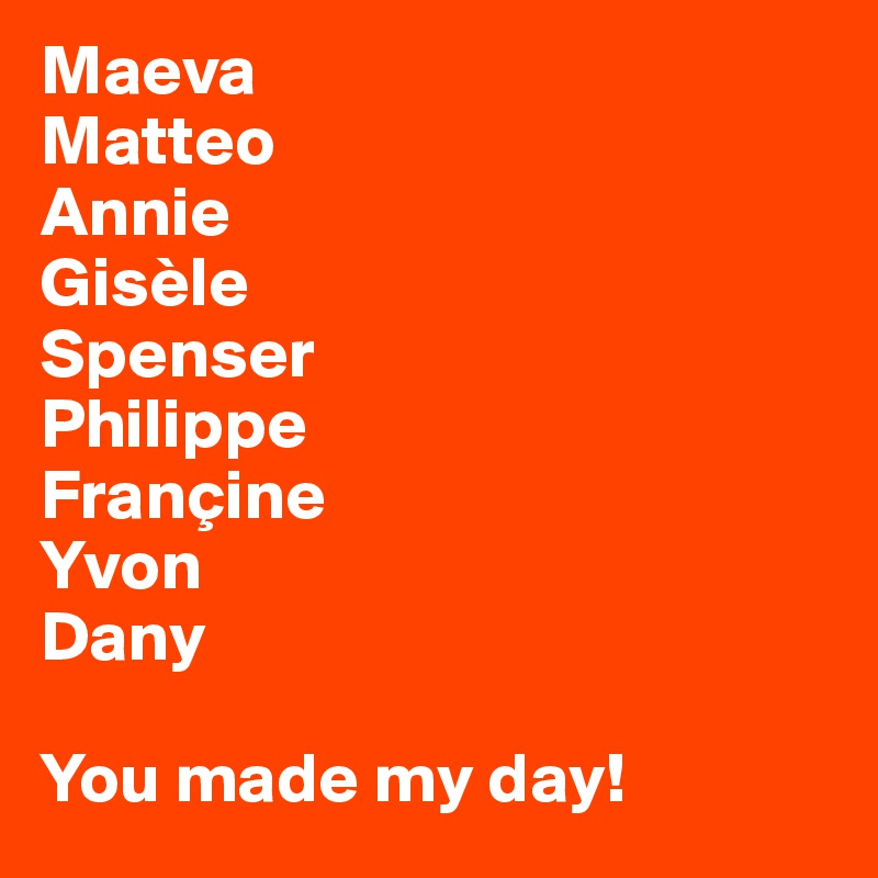 Maeva Matteo Annie Gisèle Spenser Philippe Françine Yvon Dany  You made my day!