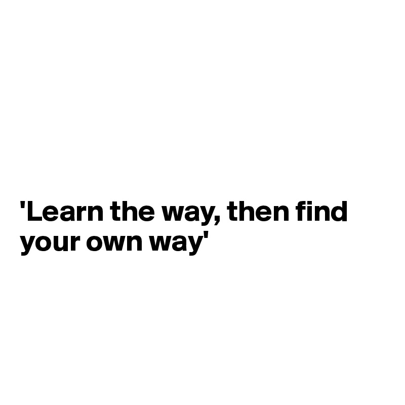 'Learn the way, then find your own way'