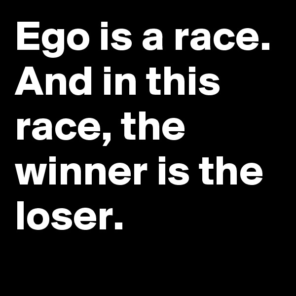 Ego is a race. And in this race, the winner is the loser.