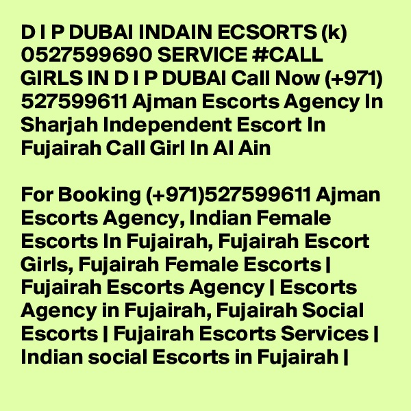 D I P DUBAI INDAIN ECSORTS (k) 0527599690 SERVICE #CALL GIRLS IN D I P DUBAI Call Now (+971) 527599611 Ajman Escorts Agency In Sharjah Independent Escort In Fujairah Call Girl In Al Ain  For Booking (+971)527599611 Ajman Escorts Agency, Indian Female Escorts In Fujairah, Fujairah Escort Girls, Fujairah Female Escorts | Fujairah Escorts Agency | Escorts Agency in Fujairah, Fujairah Social Escorts | Fujairah Escorts Services | Indian social Escorts in Fujairah |
