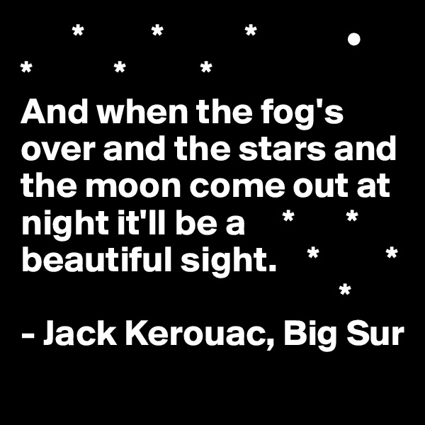 *         *           *            • *           *          *     And when the fog's over and the stars and the moon come out at night it'll be a     *       * beautiful sight.    *         *                                            * - Jack Kerouac, Big Sur