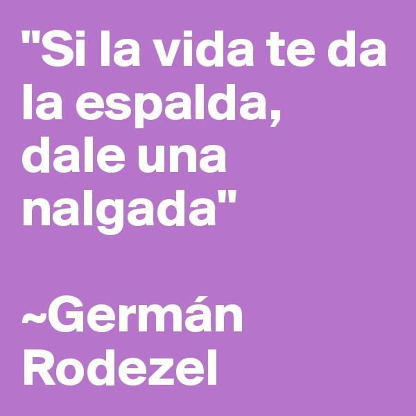 """Si la vida te da la espalda, dale una nalgada""  ~Germán Rodezel"