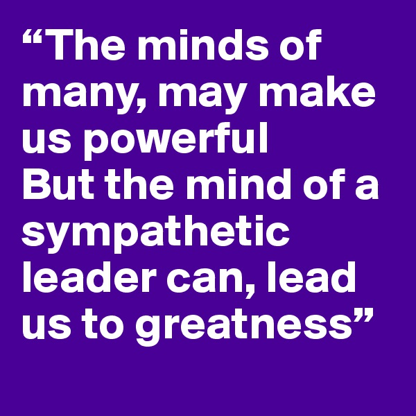 """""""The minds of many, may make us powerful But the mind of a sympathetic leader can, lead us to greatness"""""""
