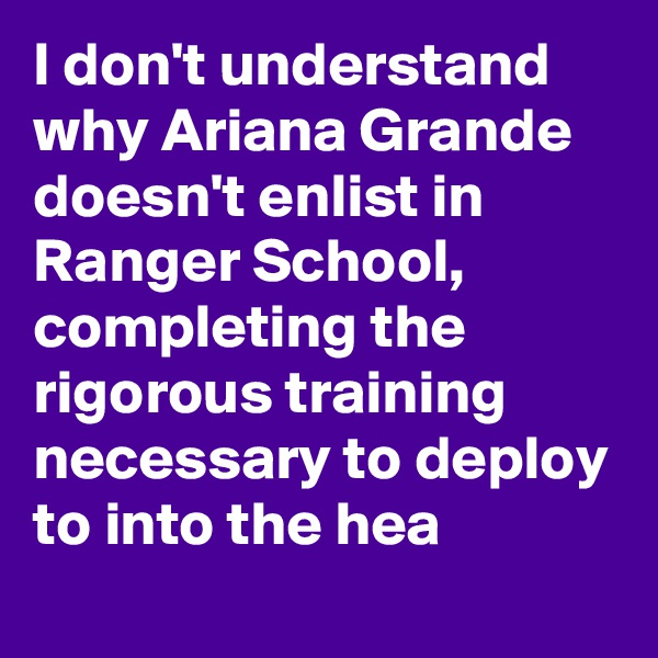 I don't understand why Ariana Grande doesn't enlist in Ranger School, completing the rigorous training necessary to deploy to into the hea