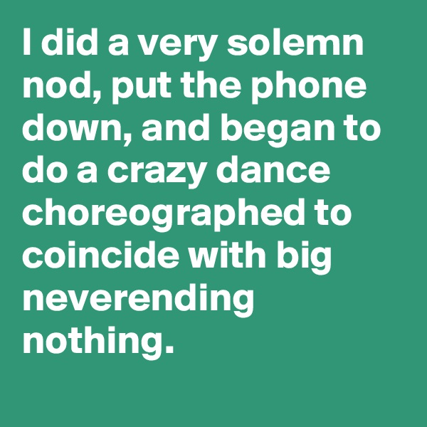 I did a very solemn nod, put the phone down, and began to do a crazy dance choreographed to coincide with big neverending nothing.