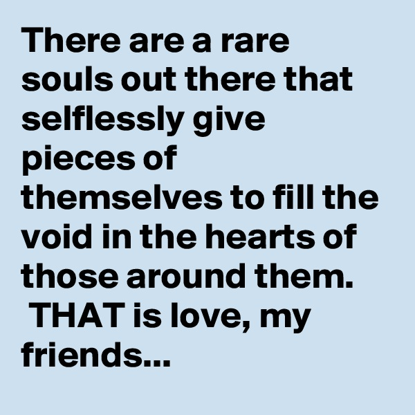 There are a rare souls out there that selflessly give pieces of themselves to fill the void in the hearts of those around them.  THAT is love, my friends...