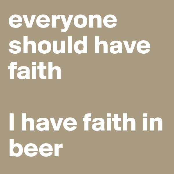 everyone should have faith  I have faith in beer