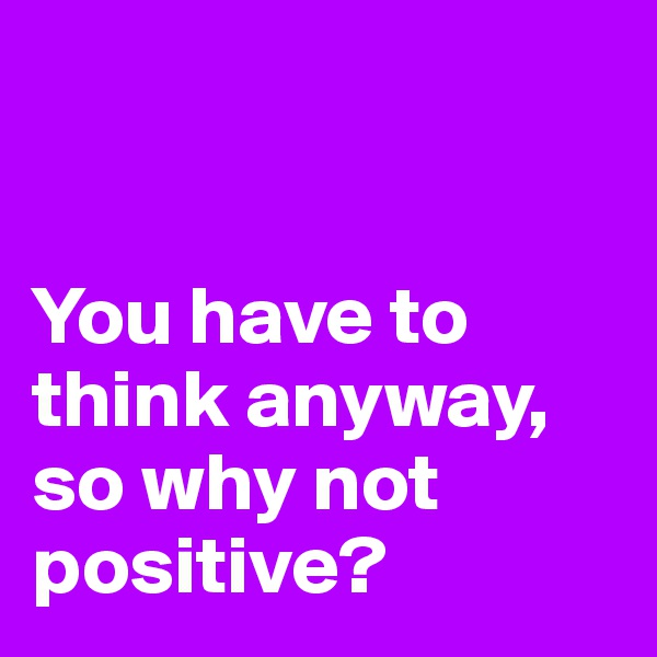 You have to think anyway,  so why not positive?