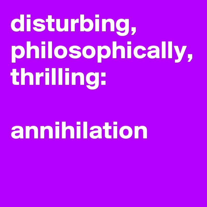 disturbing, philosophically, thrilling:  annihilation