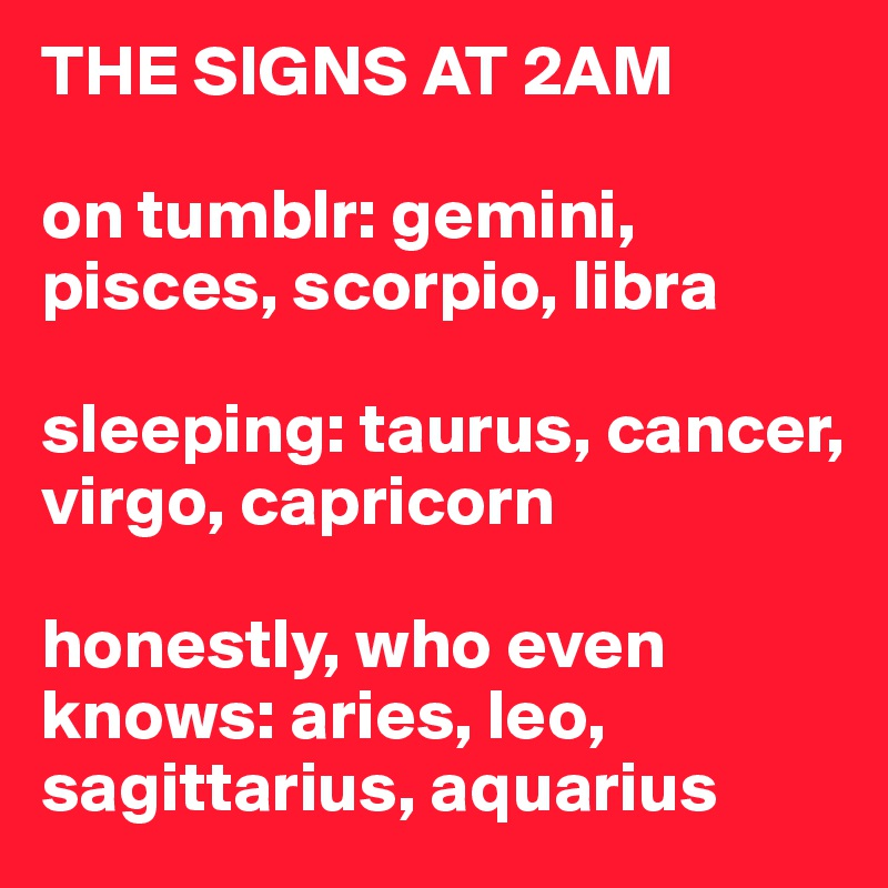 THE SIGNS AT 2AM on tumblr: gemini, pisces, scorpio, libra