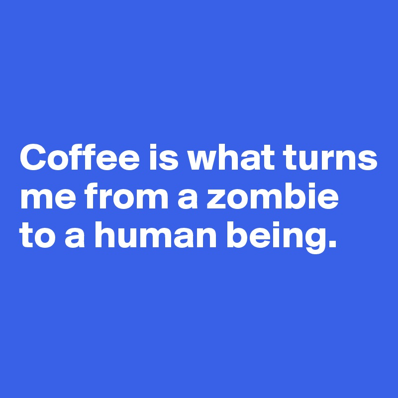 Coffee is what turns me from a zombie to a human being.