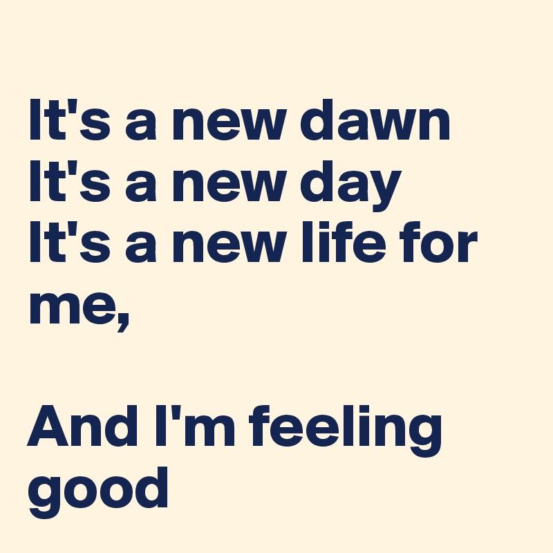 It's a new dawn It's a new day It's a new life for me,   And I'm feeling good