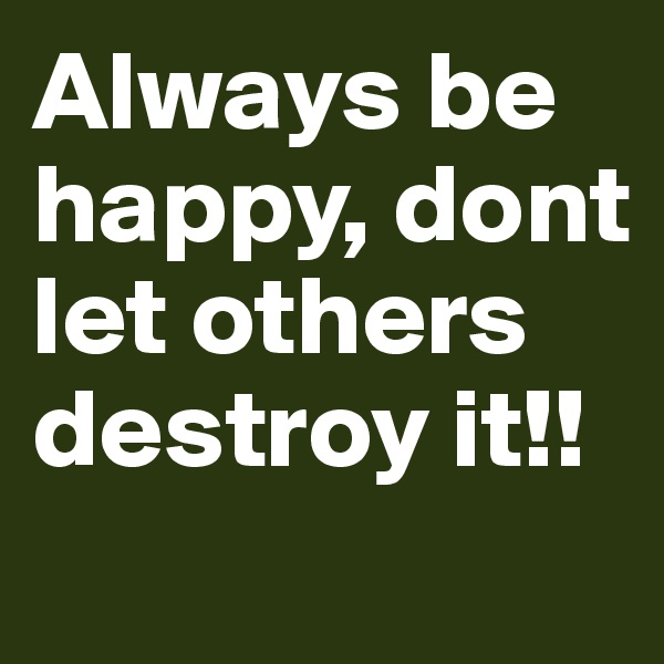 Always be happy, dont let others destroy it!!