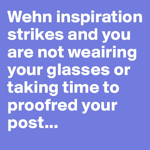 Wehn inspiration strikes and you are not weairing your glasses or taking time to proofred your post...