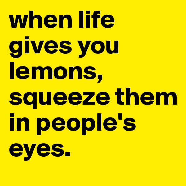 when life gives you lemons, squeeze them in people's  eyes.
