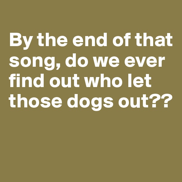 By the end of that song, do we ever find out who let those dogs out??