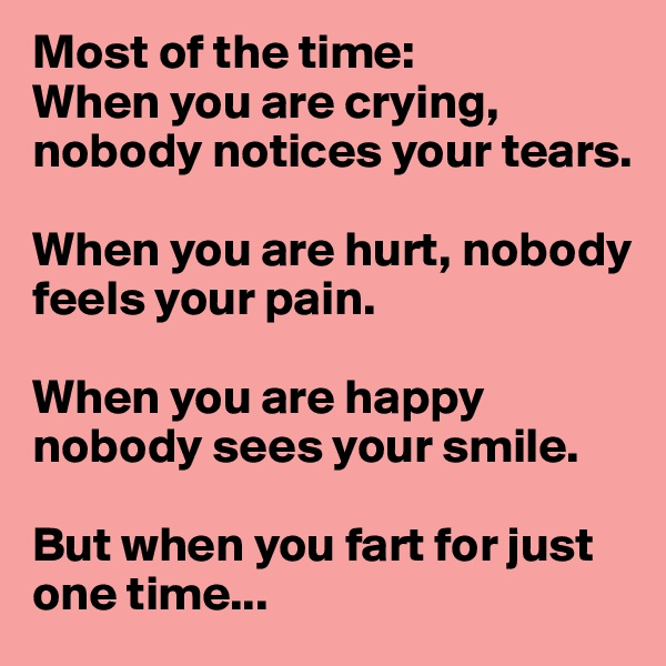 Most of the time: When you are crying, nobody notices your tears.  When you are hurt, nobody feels your pain.   When you are happy nobody sees your smile.  But when you fart for just one time...
