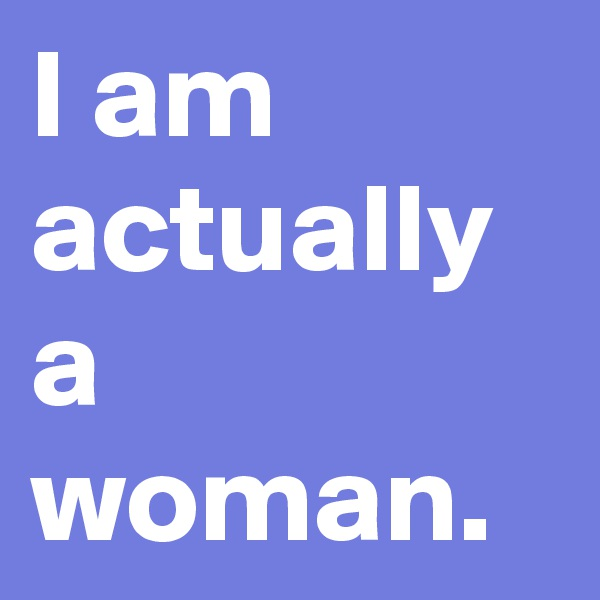 I am actually a woman.