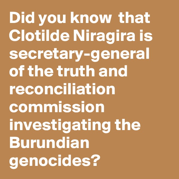 Did you know  that Clotilde Niragira is secretary-general of the truth and reconciliation commission investigating the Burundian genocides?