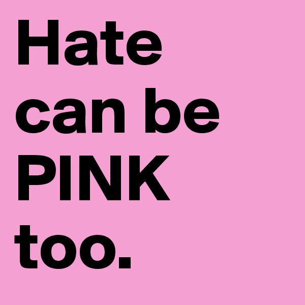 Hate can be PINK too.