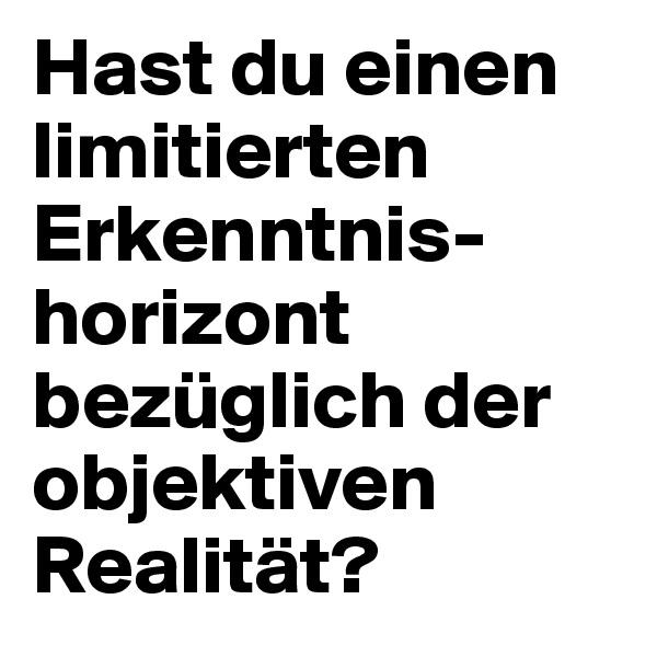 Hast du einen limitierten Erkenntnis-horizont bezüglich der objektiven Realität?