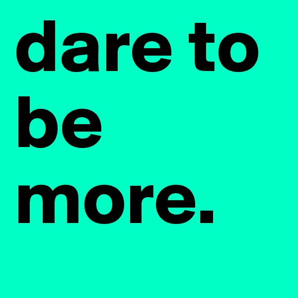 dare to be more.