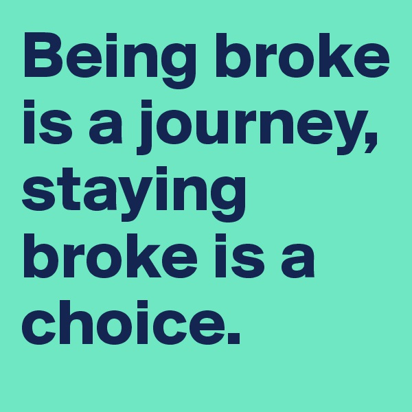 Being broke is a journey, staying broke is a choice.