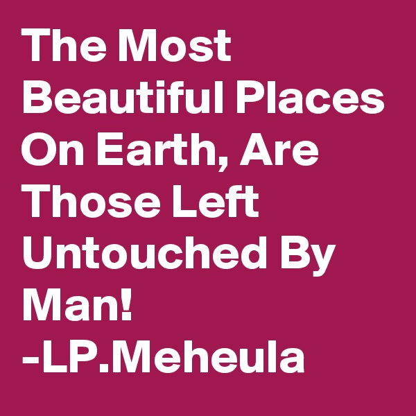 The Most Beautiful Places On Earth, Are Those Left Untouched By Man! -LP.Meheula