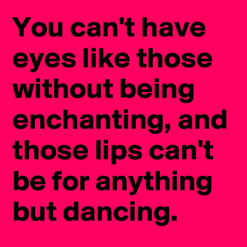 You can't have eyes like those without being enchanting, and those lips can't be for anything but dancing.