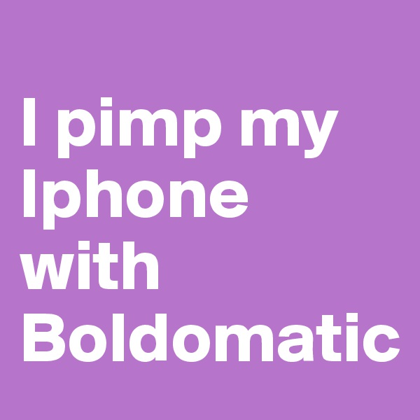 I pimp my Iphone with Boldomatic