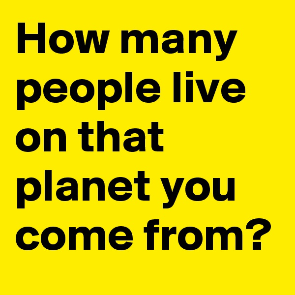How many people live on that planet you come from?